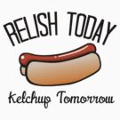 Relish Today, Ketchup Tomorrow by shakeoutfitters