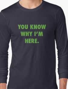 You Know Why I'm Here.  Long Sleeve T-Shirt
