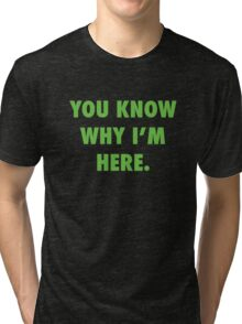 You Know Why I'm Here.  Tri-blend T-Shirt