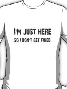 I'm just here so I don't get fined Football shirt, sticker, mug, case, skin, poster, tote T-Shirt