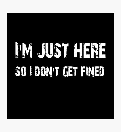I'm just here so I don't get fined Football shirt, sticker, mug, case, skin, poster, tote  Photographic Print
