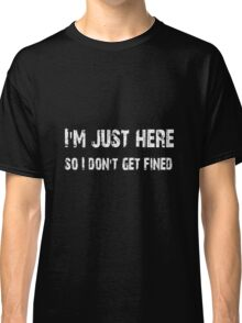 I'm just here so I don't get fined Football shirt, sticker, mug, case, skin, poster, tote  Classic T-Shirt