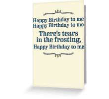 Happy Birthday to me - tears in my frosting Greeting Card