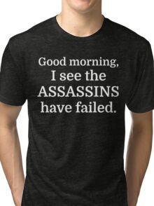 Good morning, I see the assassins have failed. Tri-blend T-Shirt
