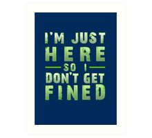 I'm Just Here So I Don't Get Fined Art Print