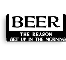 BEER THE REASON I GET UP IN THE MORNING Funny Geek Nerd Canvas Print