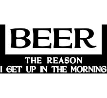 BEER THE REASON I GET UP IN THE MORNING Funny Geek Nerd Photographic Print