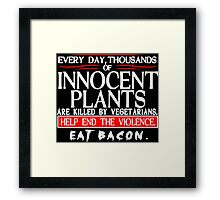 Every Day Thousands Of Innocent Plants Are Killed By Vegetarians Help End The Violence EAT BACON Funny Geek Nerd Framed Print