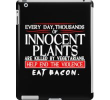 Every Day Thousands Of Innocent Plants Are Killed By Vegetarians Help End The Violence EAT BACON Funny Geek Nerd iPad Case/Skin