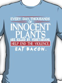 Every Day Thousands Of Innocent Plants Are Killed By Vegetarians Help End The Violence EAT BACON Funny Geek Nerd T-Shirt
