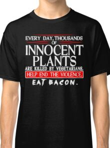 Every Day Thousands Of Innocent Plants Are Killed By Vegetarians Help End The Violence EAT BACON Funny Geek Nerd Classic T-Shirt