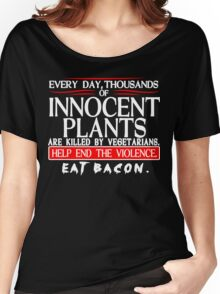 Every Day Thousands Of Innocent Plants Are Killed By Vegetarians Help End The Violence EAT BACON Funny Geek Nerd Women's Relaxed Fit T-Shirt