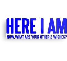 HERE I AM NOW WHAT ARE YOUR OTHER 2 WISHES Funny Geek Nerd Metal Print