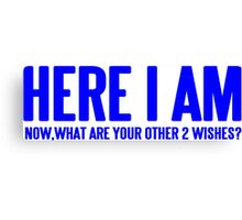 HERE I AM NOW WHAT ARE YOUR OTHER 2 WISHES Funny Geek Nerd Canvas Print