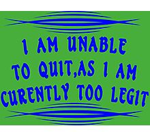 I Am Unable to Quit As I Am Currently Too Legit Funny Geek Nerd Photographic Print