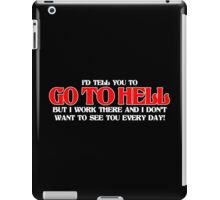 ID TELL YOU TO GO TO HELL BUT I WORK THERE AND I DONT WANT TO SEE YOU EVERY DAY Funny Geek Nerd iPad Case/Skin