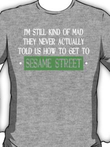 Im Still Kind Of Mad They Never Actually Told Us How To Get To Sesame Street Funny Geek Nerd T-Shirt