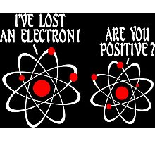IVE LOST AN ELECTRON ARE YOU POSITIVE Funny Geek Nerd Photographic Print