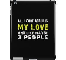 All I Care about is My love and like maybe 3 people - T-shirts & Hoodies iPad Case/Skin