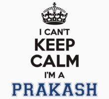 Hi PRAKASH, you should not keep calm as you are a PRAKASH, for obvious reasons. Get your T-shirt today. T-Shirt