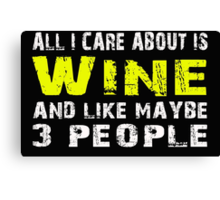 All I Care about is Wine and like maybe 3 people - T-shirts & Hoodies Canvas Print