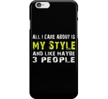 All I Care about is My Style and like maybe 3 people - T-shirts & Hoodies iPhone Case/Skin