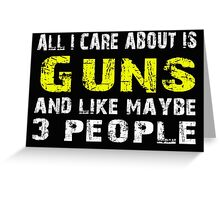 All I Care about is Guns and like maybe 3 people - T-shirts & Hoodies Greeting Card