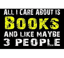 All I Care about is Books and like maybe 3 people - T-shirts & Hoodies Photographic Print