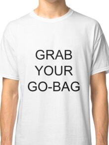 Grab Your Go-Bag Classic T-Shirt
