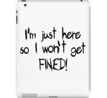 I'm just here so I won't get FINED! iPad Case/Skin