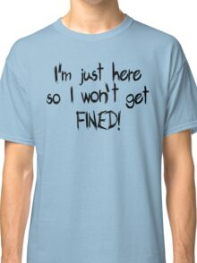 I'm just here so I won't get FINED! Classic T-Shirt