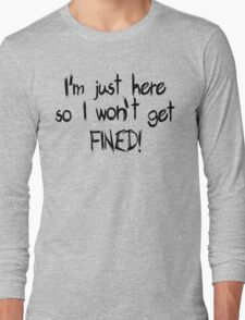 I'm just here so I won't get FINED! Long Sleeve T-Shirt