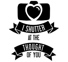 I 'Shutter' At The Thought Of You Photographic Print