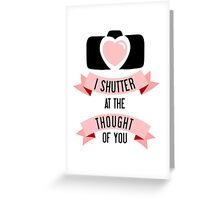 I 'Shutter' At The Thought Of You Greeting Card