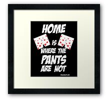 HOME is where the pants ARE NOT Framed Print