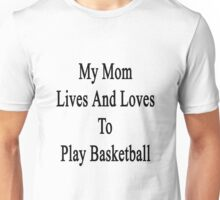 My Mom Lives And Loves To Play Basketball  Unisex T-Shirt
