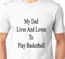 My Dad Lives And Loves To Play Basketball  Unisex T-Shirt