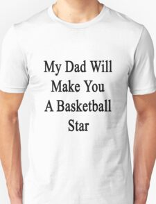 My Dad Will Make You A Basketball Star  T-Shirt