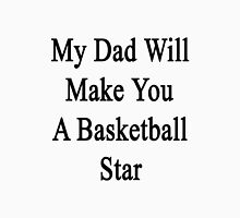My Dad Will Make You A Basketball Star  Unisex T-Shirt