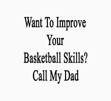 Want To Improve Your Basketball Skills? Call My Dad  Unisex T-Shirt