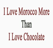I Love Morocco More Than I Love Chocolate  by supernova23