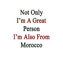 Not Only I'm A Great Person I'm Also From Morocco  Photographic Print