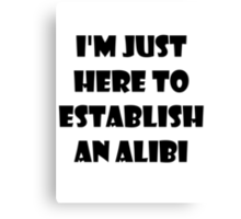 I'm just here to establish an alibi Canvas Print