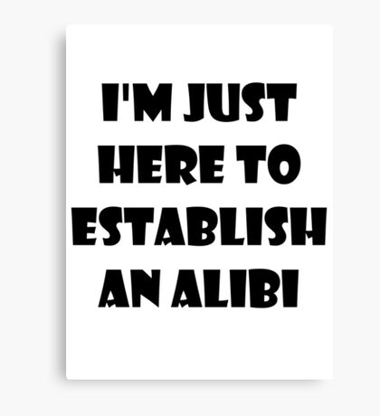 I'm just here to establish an alibi Canvas Print
