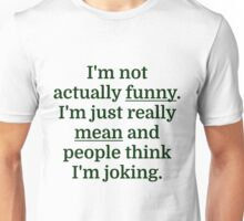 I'm not actually funny. I'm just really mean and p Unisex T-Shirt
