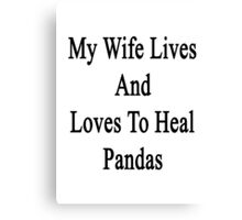 My Wife Lives And Loves To Heal Pandas  Canvas Print