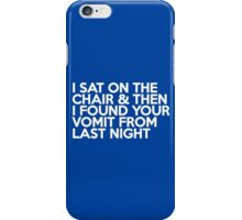 I sat on the chair & then I found your vomit from last night iPhone Case/Skin
