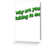 why are you talking to me Greeting Card