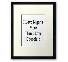 I Love Nigeria More Than I Love Chocolate  Framed Print