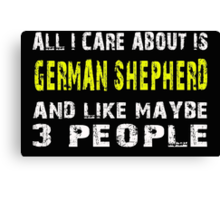 All I Care about is GERMAN SHEPHERD and like maybe 3 people - T-shirts & Hoodies Canvas Print